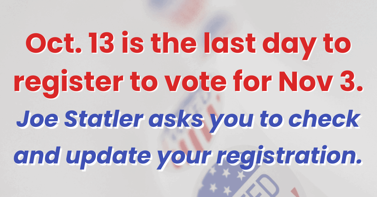 Oct. 13 is the last day to register to vote for Nov. 3. Joe Statler asks you to check and update your registration.